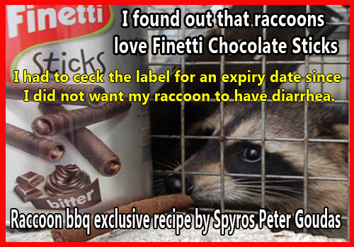 I found out that raccoons love Finetti Chocolate SticksRACCOON BBQ  I suggest that you take a quick bathroom break before you read this hilarious comedy.  You will be laughing so much, you may have an accident..  I had to check the label for an expiry date since  I did not want my raccoon to have diarrhea. FROM THE RECIPE RACCOON BBQ BY SPYROS PETER GOUDAS